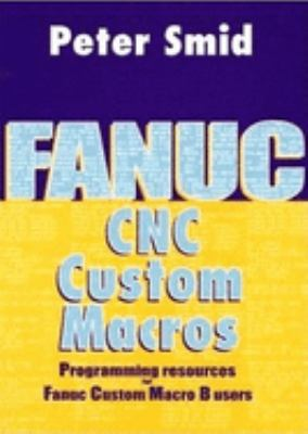 Fanuc CNC Custom Macros: Programming Resources for Fanuc Custom Macro B Users [With CDROM] 9780831131579