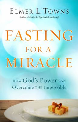 Fasting for a Miracle: How God's Power Can Overcome the Impossible 9780830765515