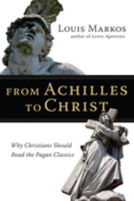 From Achilles to Christ: Why Christians Should Read the Pagan Classics 9780830825936