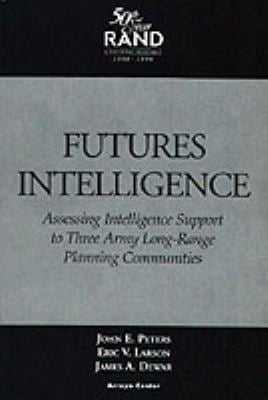 Futures Intelligence: Assessing Intelligence Support to Three Army Long-Range Planning Communities Eric V. Larson, John E. Peters and James A. Dewar