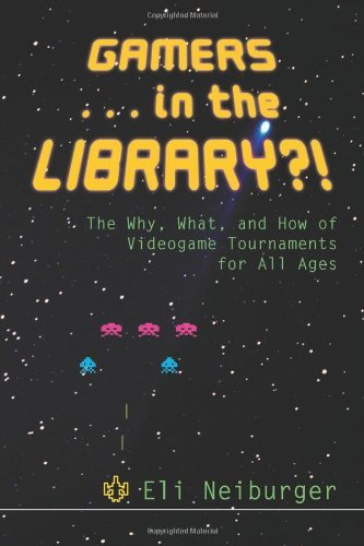Gamers ... in the Library?!: The Why, What, and How of Videogame Tournaments for All Ages 9780838909447