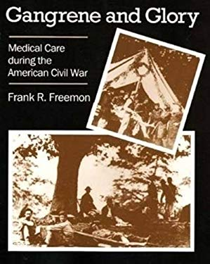 Gangrene and Glory: Medical Care During the American Civil War 9780838637531