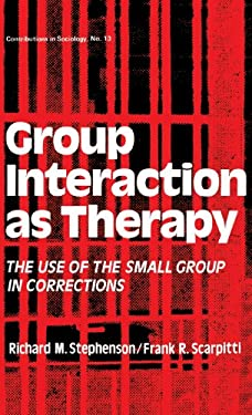 Group Interaction as Therapy: The Use of the Small Group in Corrections 9780837163994