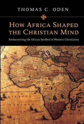 How Africa Shaped the Christian Mind: Rediscovering the African Seedbed of Western Christianity 9780830828753