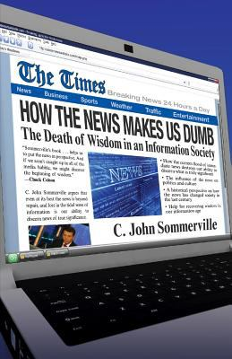 How the News Makes Us Dumb: The Death of Wisdom in an Information Society 9780830822034