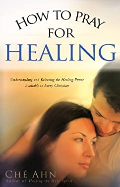 How to Pray for Healing: Understanding and Releasing the Healing Power Available to Every Christian 9780830732432
