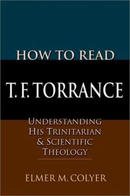How to Read T.F. Torrance: Understanding His Trinitarian & Scientific Theology 9780830815548