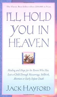 I'll Hold You in Heaven: Healing and Hope for the Parent Who Has Lost a Child Through Miscarriage, Stillbirth, Abortion or Early Infant Death 9780830732593