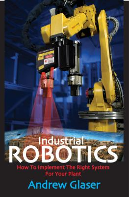 Industrial Robotics: How to Implement the Right System for Your Plant 9780831133580