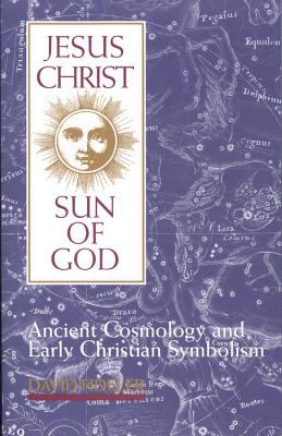 Jesus Christ, Sun of God: Ancient Cosmology and Early Christian Symbolism 9780835606981