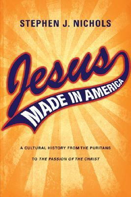 Jesus Made in America: A Cultural History from the Puritans to the Passion of the Christ 9780830828494