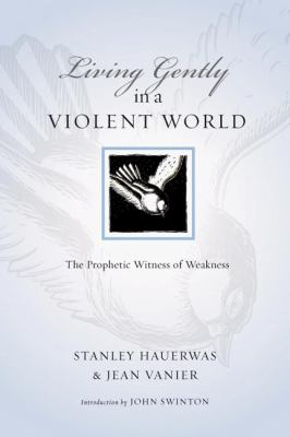 Living Gently in a Violent World: The Prophetic Witness of Weakness 9780830834525