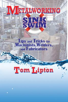 Metalworking Sink or Swim: Tips and Tricks for Machinists, Welders, and Fabricators 9780831133627