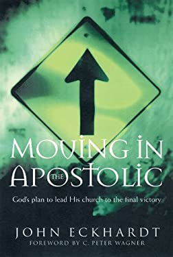 Moving in the Apostolic: God's Plan to Lead His Church to the Final Victory 9780830723737