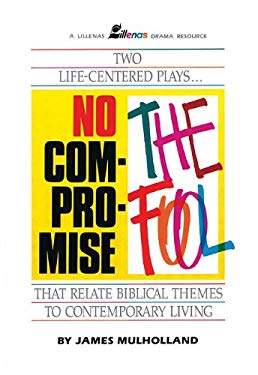 No Compromise & the Fool: Two Life-Centered Plays That Relate Biblical Themes to Contemporary Life 9780834192430