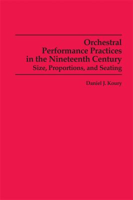 Orchestral Performance Practices in the Nineteenth Century: Size, Proportions, and Seating 9780835720519