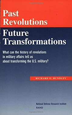 Past Revolutions, Future Transformations: What Can the History of Military Revolutions in Military Affairs Tell Us about Transforming the U.S. Militar 9780833027092