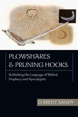 Plowshares & Pruning Hooks: Rethinking the Language of Biblical Prophecy and Apocalyptic 9780830826537