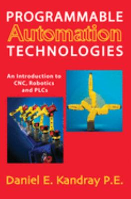 Programmable Automation Technologies: An Introduction to CNC, Robotics and PLCs 9780831133467