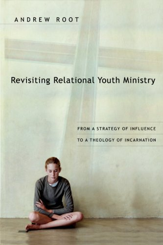 Revisiting Relational Youth Ministry: From a Strategy of Influence to a Theology of Incarnation 9780830834884