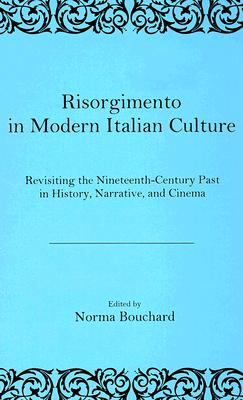 Risorgimento in Modern Italian Culture: Revisiting the Nineteenth-Century Past in History, Narrative, and Cinema 9780838640548