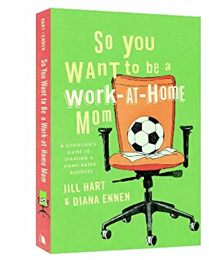 So You Want to Be a Work-At-Home Mom: A Christian's Guide to Starting a Home-Based Business 9780834124660