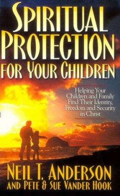 Spiritual Protection for Your Children: Helping Your Children and Family Find Their Identity, Freedom and Security in Christ Neil T. Anderson, Sue Vander Hook and Peter Vanderhook