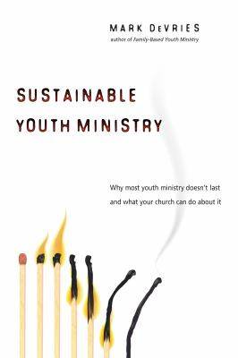 Sustainable Youth Ministry: Why Most Youth Ministry Doesn't Last and What Your Church Can Do about It 9780830833610