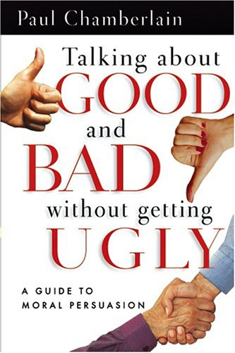 Talking about Good and Bad Without Getting Ugly: A Guide to Moral Persuasion 9780830832682