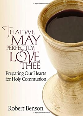 That We May Perfectly Love Thee: Preparing Our Hearts for Holy Communion 9780835810937