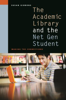The Academic Library and the Net Gen Student: Making the Connections 9780838909461