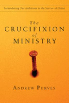 The Crucifixion of Ministry: Surrendering Our Ambitions to the Service of Christ 9780830834396