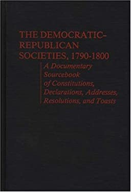 Democratic-Republican Societies, 1790-1800: A Documentary Sourcebook of Constitutions, Declarations, Addresses, Resolutions, and Toasts 9780837189079