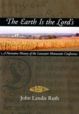 The Earth Is the Lord's: A Narrative History of the Lancaster Mennonite Conference 9780836191547