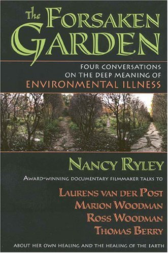 The Forsaken Garden: Four Conversations on the Deep Meaning of Environmental Illness 9780835607711