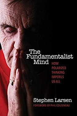 The Fundamentalist Mind: How Polarized Thinking Imperils Us All 9780835608503