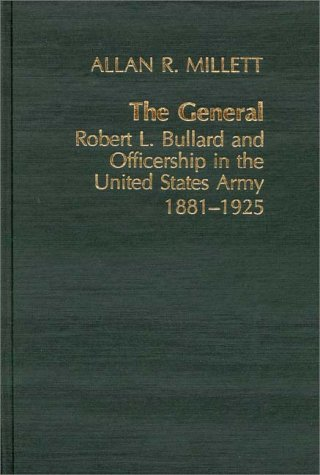 The General: Robert L. Bullard and Officership in the United States Army, 1881-1925 9780837179575