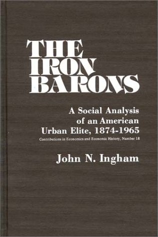 The Iron Barons: A Social Analysis of an American Urban Elite, 1874-1965 9780837198910