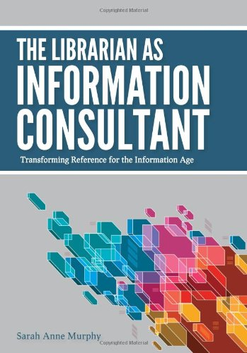 The Librarian as Information Consultant: Transforming Reference for the Information Age 9780838910863