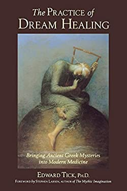 The Practice of Dream Healing: Bringing Ancient Greek Mysteries Into Modern Medicine 9780835607995