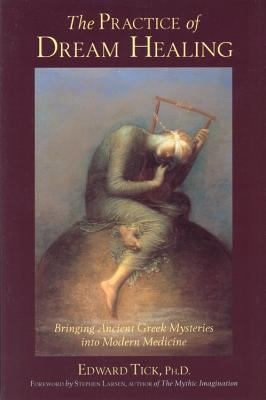 The Practice of Dream Healing: Bringing Ancient Greek Mysteries Into Modern Medicine 9780835608060