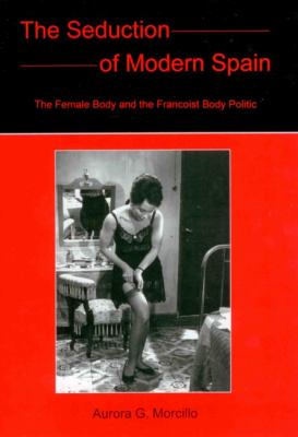 The Seduction of Modern Spain: The Female Body and the Francoist Body Politic 9780838757536