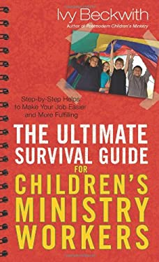 The Ultimate Survival Guide for Children's Ministry Workers: Step-By-Step Helps to Make Your Job Easier and More Fulfilling 9780830743667