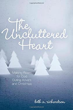 The Uncluttered Heart: Making Room for God During Advent and Christmas 9780835899949