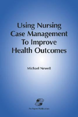 Using Nursing Case Management to Improve Health Outcomes: Recasting Theory, Tools & Care Delivery 9780834206236