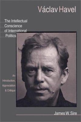 Vaclav Havel: The Intellectual Conscience of International Politics: An Introduction, Appreciation & Critique 9780830826568