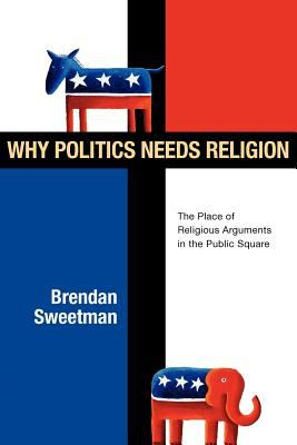 Why Politics Needs Religion: The Place of Religious Arguments in the Public Square 9780830828425