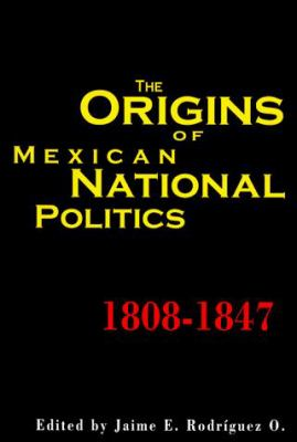 The Origins of Mexican National Politics,1808-1847 9780842027236