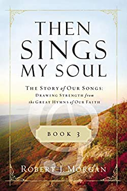 Then Sings My Soul, Book 3: The Story of Our Songs: Drawing Strength from the Great Hymns of Our Faith 9780849947131
