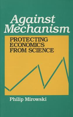Against Mechanism: Protecting Economics from Science 9780847676958